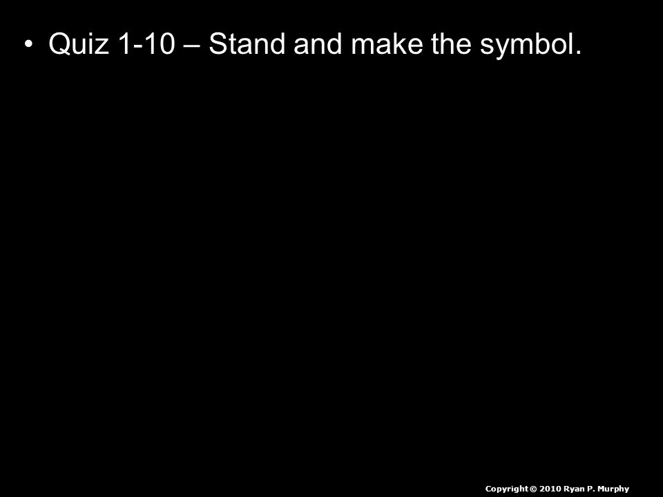 Quiz 1-10 – Stand and make the symbol. Cocci, Bacilli, Spirilla, Mycoplasma.