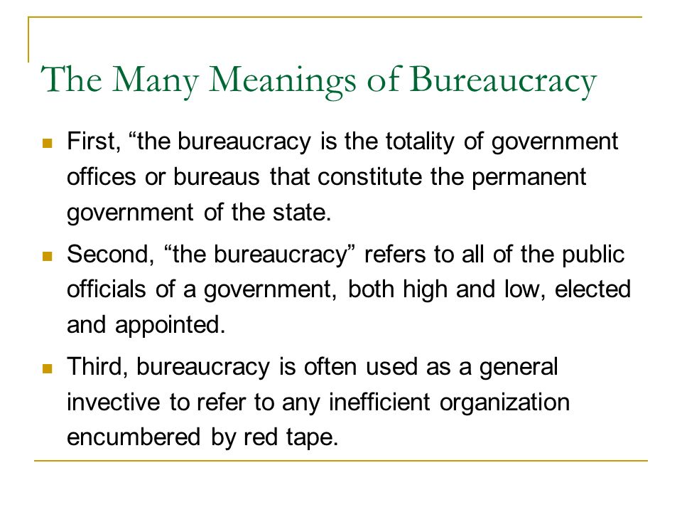 The Many Meanings of Bureaucracy First, the bureaucracy is the totality of government offices or bureaus that constitute the permanent government of the state.