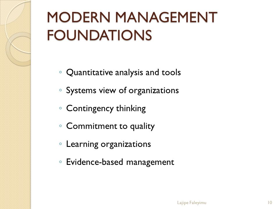 MODERN MANAGEMENT FOUNDATIONS ◦ Quantitative analysis and tools ◦ Systems view of organizations ◦ Contingency thinking ◦ Commitment to quality ◦ Learn