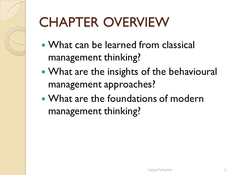 CHAPTER OVERVIEW What can be learned from classical management thinking? What are the insights of the behavioural management approaches? What are the