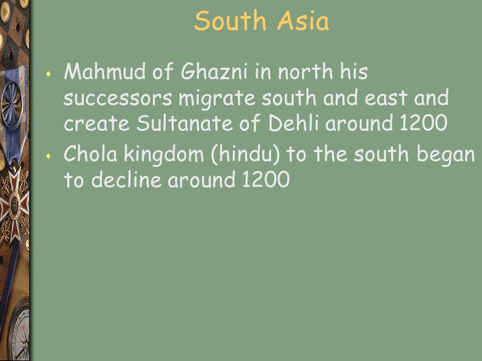 South Asia s Mahmud of Ghazni in north his successors migrate south and east and create Sultanate of Dehli around 1200 s Chola kingdom (hindu) to the south began to decline around 1200