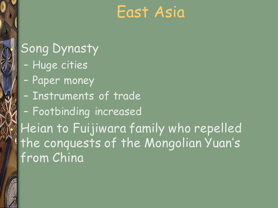 East Asia s Song Dynasty –Huge cities –Paper money –Instruments of trade –Footbinding increased s Heian to Fuijiwara family who repelled the conquests of the Mongolian Yuan's from China