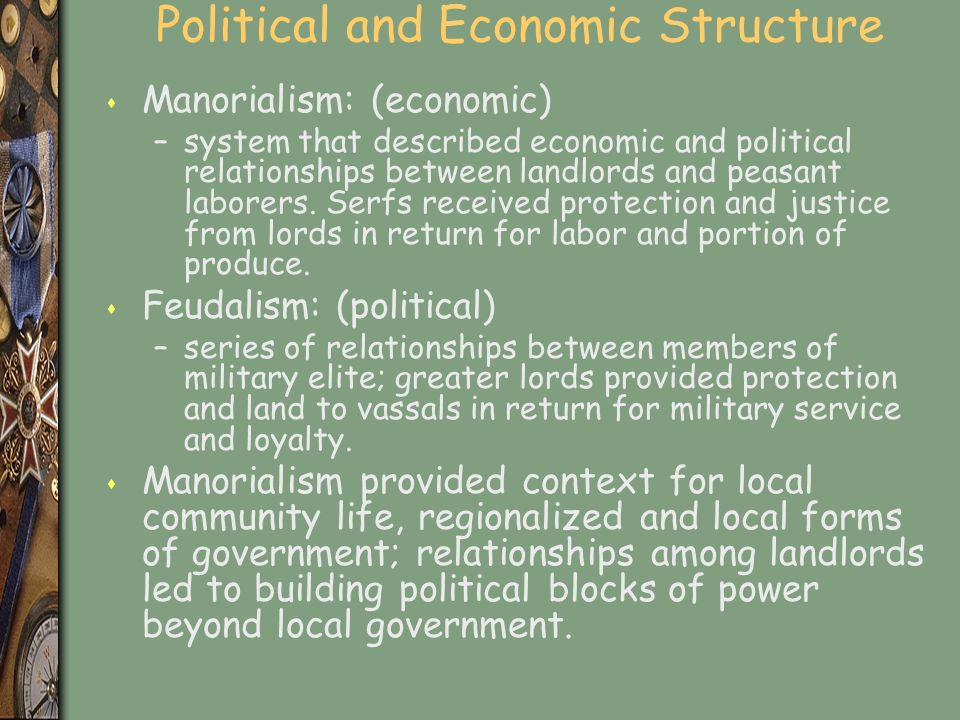 Political and Economic Structure s Manorialism: (economic) –system that described economic and political relationships between landlords and peasant laborers.