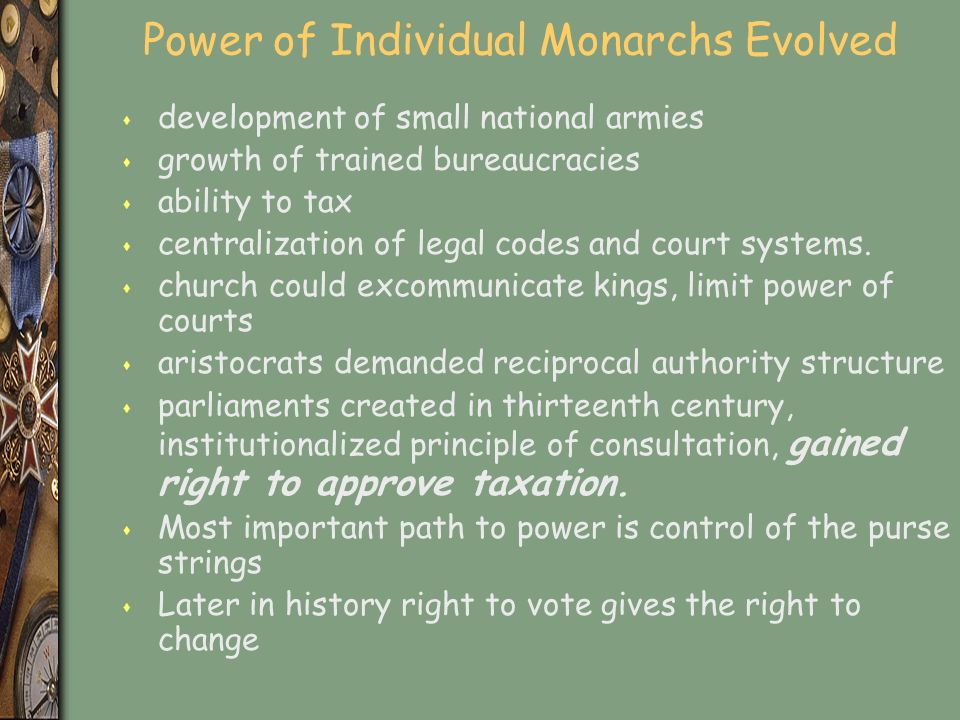 Power of Individual Monarchs Evolved s development of small national armies s growth of trained bureaucracies s ability to tax s centralization of legal codes and court systems.