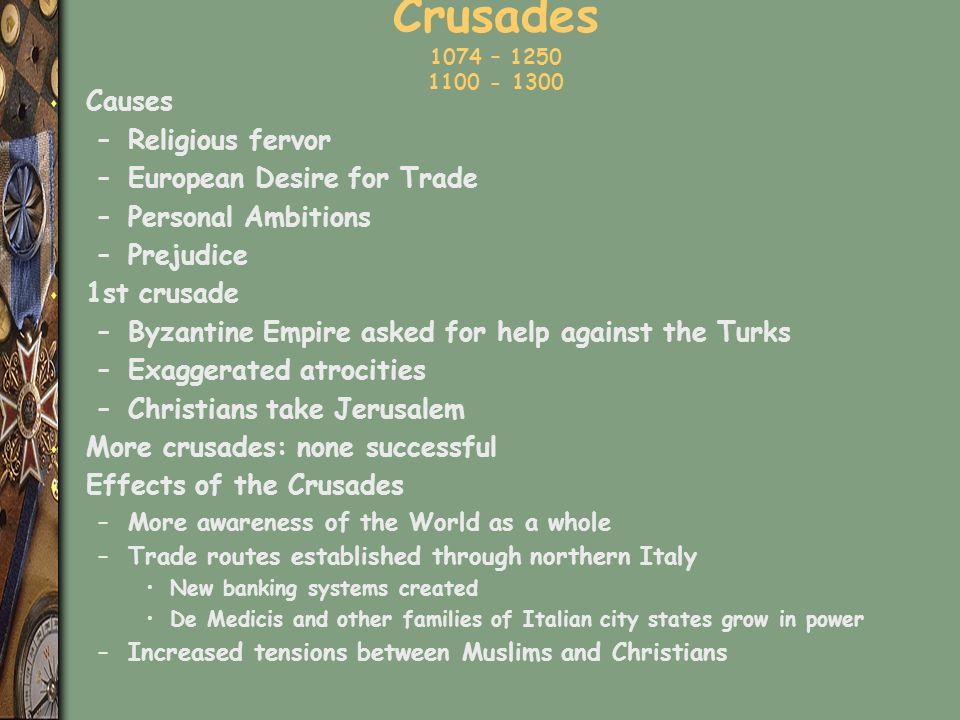 Crusades 1074 – 1250 1100 - 1300 s Causes –Religious fervor –European Desire for Trade –Personal Ambitions –Prejudice s 1st crusade –Byzantine Empire asked for help against the Turks –Exaggerated atrocities –Christians take Jerusalem s More crusades: none successful s Effects of the Crusades –More awareness of the World as a whole –Trade routes established through northern Italy New banking systems created De Medicis and other families of Italian city states grow in power –Increased tensions between Muslims and Christians