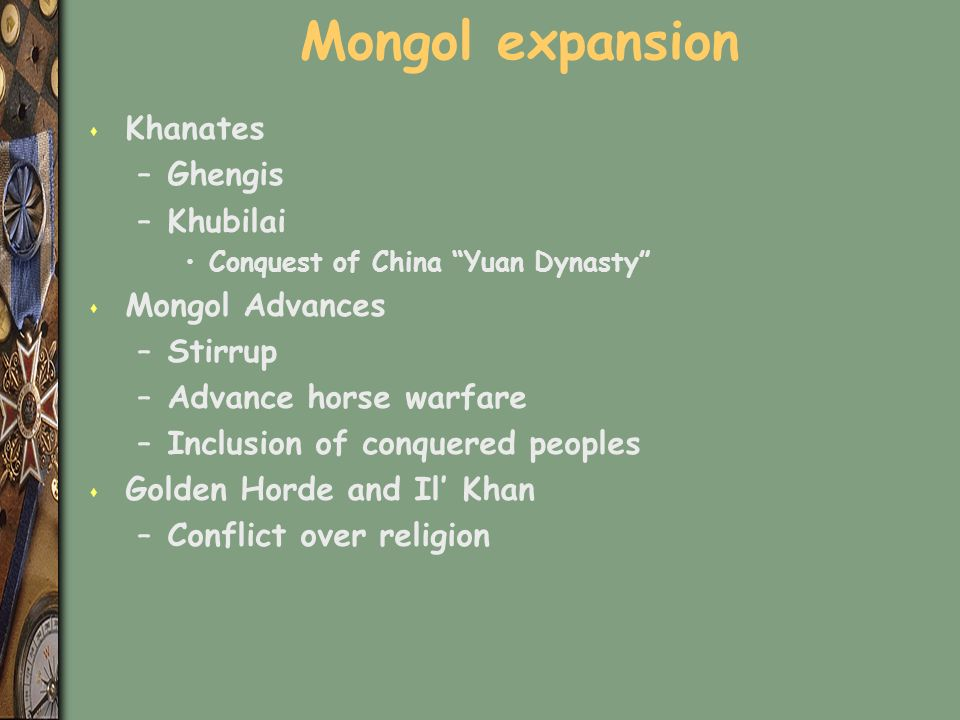 Mongol expansion s Khanates –Ghengis –Khubilai Conquest of China Yuan Dynasty s Mongol Advances –Stirrup –Advance horse warfare –Inclusion of conquered peoples s Golden Horde and Il' Khan –Conflict over religion