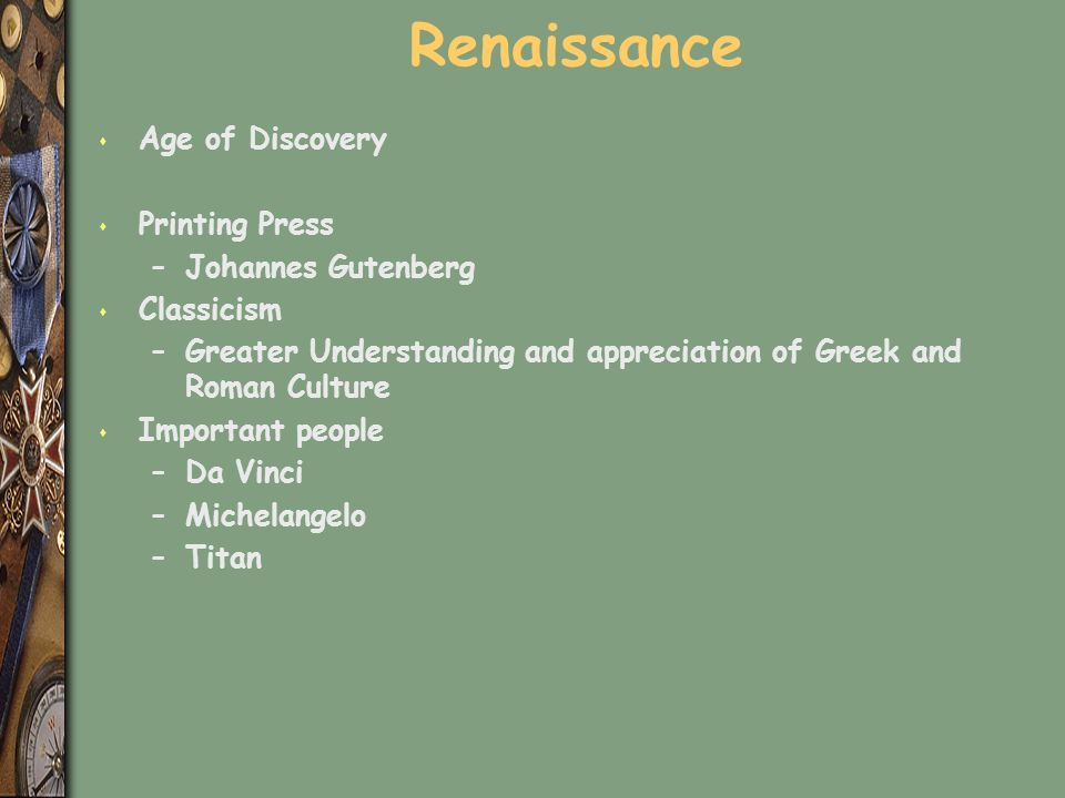 Renaissance s Age of Discovery s Printing Press –Johannes Gutenberg s Classicism –Greater Understanding and appreciation of Greek and Roman Culture s Important people –Da Vinci –Michelangelo –Titan