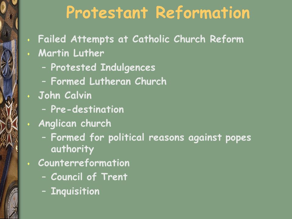 Protestant Reformation s Failed Attempts at Catholic Church Reform s Martin Luther –Protested Indulgences –Formed Lutheran Church s John Calvin –Pre-destination s Anglican church –Formed for political reasons against popes authority s Counterreformation –Council of Trent –Inquisition