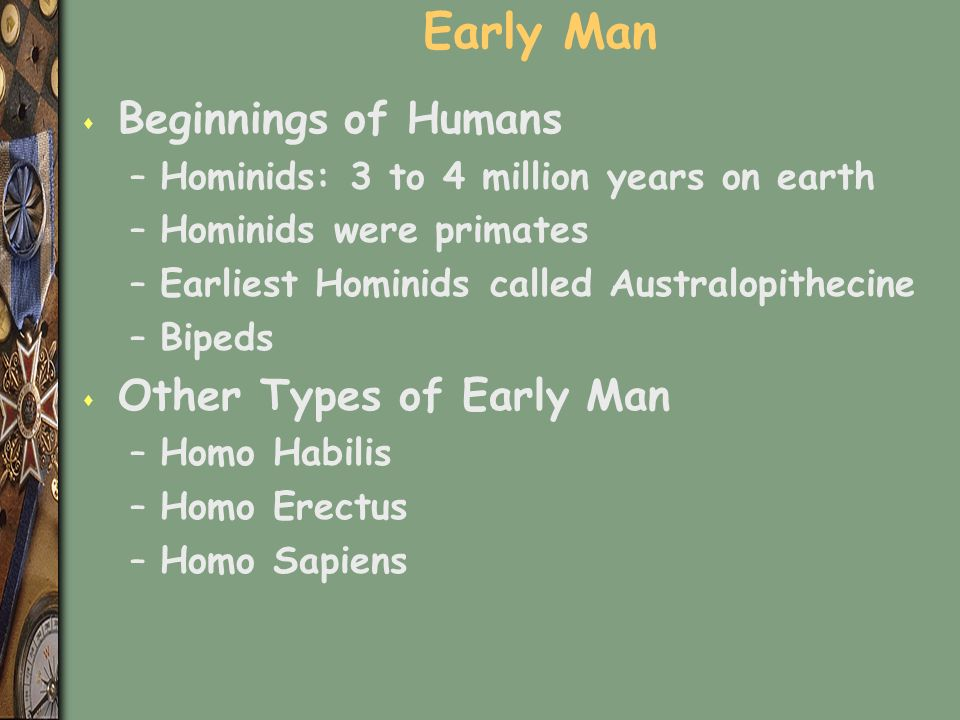 Early Man s Beginnings of Humans –Hominids: 3 to 4 million years on earth –Hominids were primates –Earliest Hominids called Australopithecine –Bipeds s Other Types of Early Man –Homo Habilis –Homo Erectus –Homo Sapiens