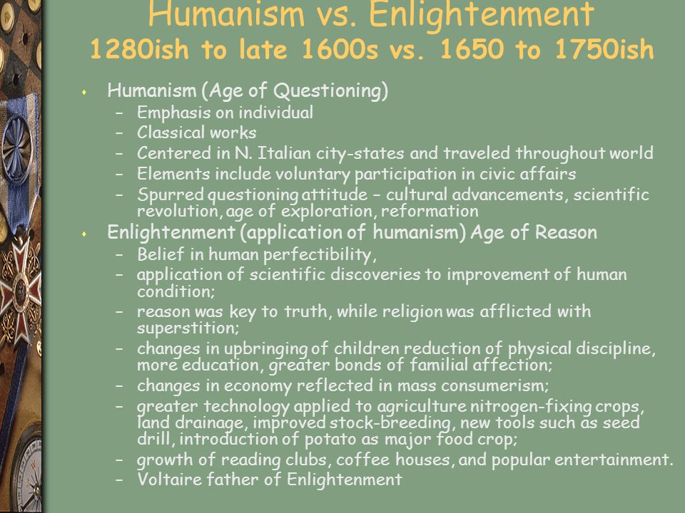 Humanism vs. Enlightenment 1280ish to late 1600s vs.