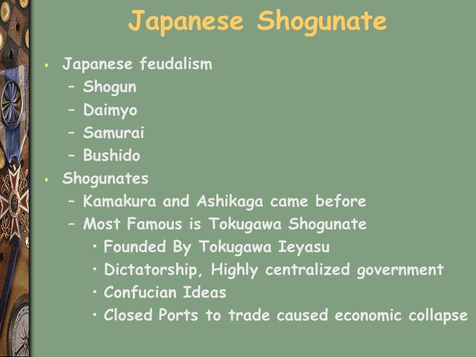 Japanese Shogunate s Japanese feudalism –Shogun –Daimyo –Samurai –Bushido s Shogunates –Kamakura and Ashikaga came before –Most Famous is Tokugawa Shogunate Founded By Tokugawa Ieyasu Dictatorship, Highly centralized government Confucian Ideas Closed Ports to trade caused economic collapse