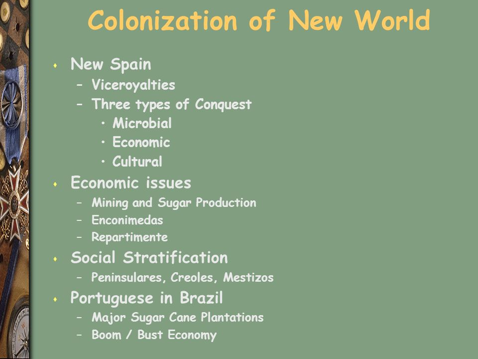 Colonization of New World s New Spain –Viceroyalties –Three types of Conquest Microbial Economic Cultural s Economic issues –Mining and Sugar Production –Enconimedas –Repartimente s Social Stratification –Peninsulares, Creoles, Mestizos s Portuguese in Brazil –Major Sugar Cane Plantations –Boom / Bust Economy