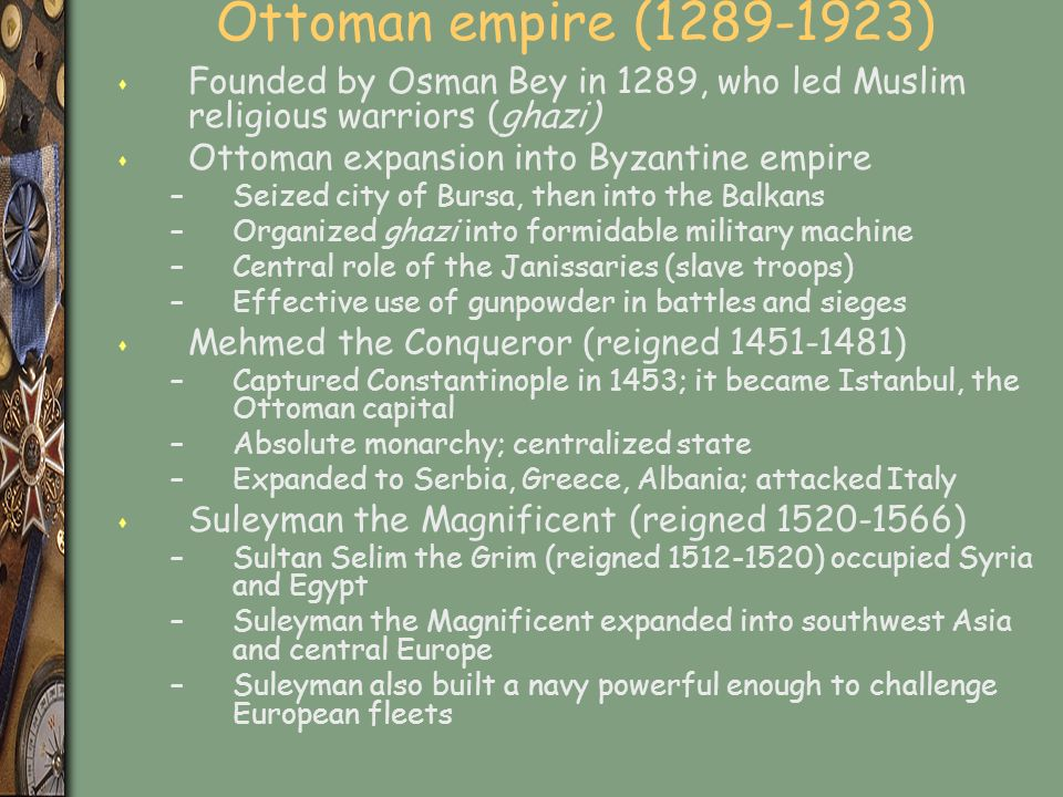 Ottoman empire (1289-1923) s Founded by Osman Bey in 1289, who led Muslim religious warriors (ghazi) s Ottoman expansion into Byzantine empire –Seized city of Bursa, then into the Balkans –Organized ghazi into formidable military machine –Central role of the Janissaries (slave troops) –Effective use of gunpowder in battles and sieges s Mehmed the Conqueror (reigned 1451-1481) –Captured Constantinople in 1453; it became Istanbul, the Ottoman capital –Absolute monarchy; centralized state –Expanded to Serbia, Greece, Albania; attacked Italy s Suleyman the Magnificent (reigned 1520-1566) –Sultan Selim the Grim (reigned 1512-1520) occupied Syria and Egypt –Suleyman the Magnificent expanded into southwest Asia and central Europe –Suleyman also built a navy powerful enough to challenge European fleets