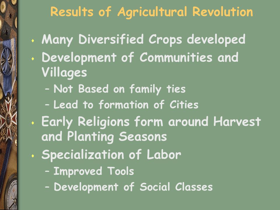 Results of Agricultural Revolution s Many Diversified Crops developed s Development of Communities and Villages –Not Based on family ties –Lead to formation of Cities s Early Religions form around Harvest and Planting Seasons s Specialization of Labor –Improved Tools –Development of Social Classes