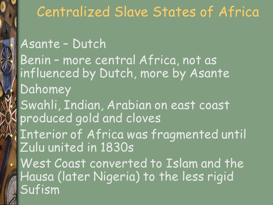 Centralized Slave States of Africa s Asante – Dutch s Benin – more central Africa, not as influenced by Dutch, more by Asante s Dahomey s Swahli, Indian, Arabian on east coast produced gold and cloves s Interior of Africa was fragmented until Zulu united in 1830s s West Coast converted to Islam and the Hausa (later Nigeria) to the less rigid Sufism