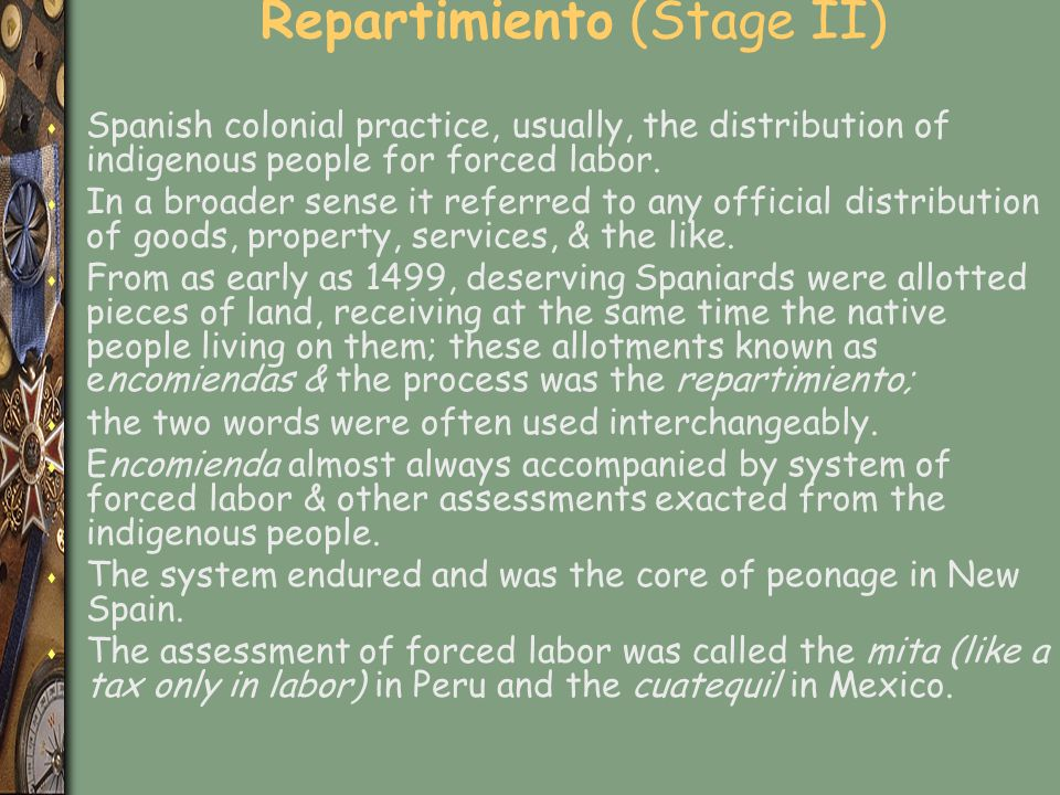 Repartimiento (Stage II) s Spanish colonial practice, usually, the distribution of indigenous people for forced labor.