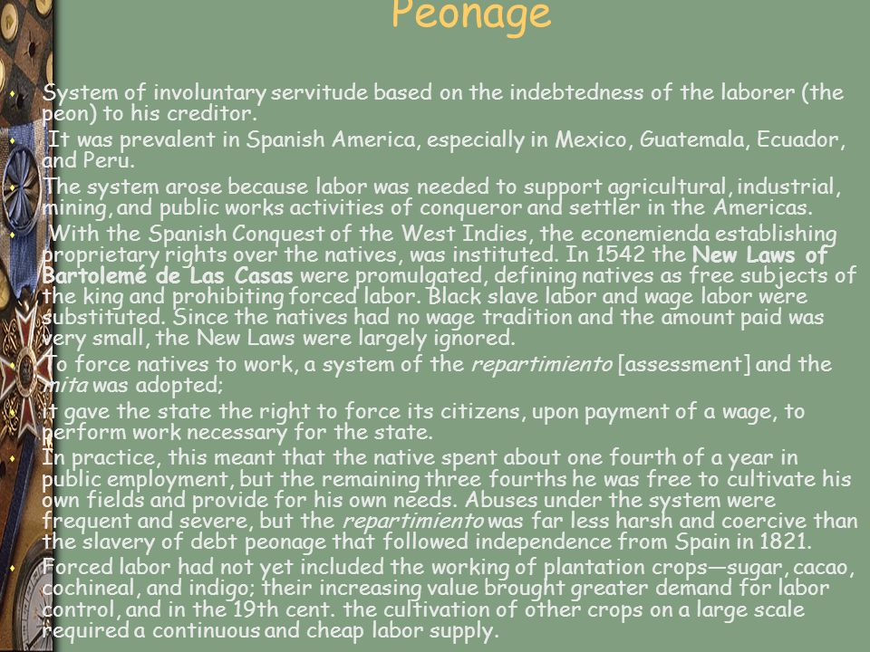 Peonage s System of involuntary servitude based on the indebtedness of the laborer (the peon) to his creditor.