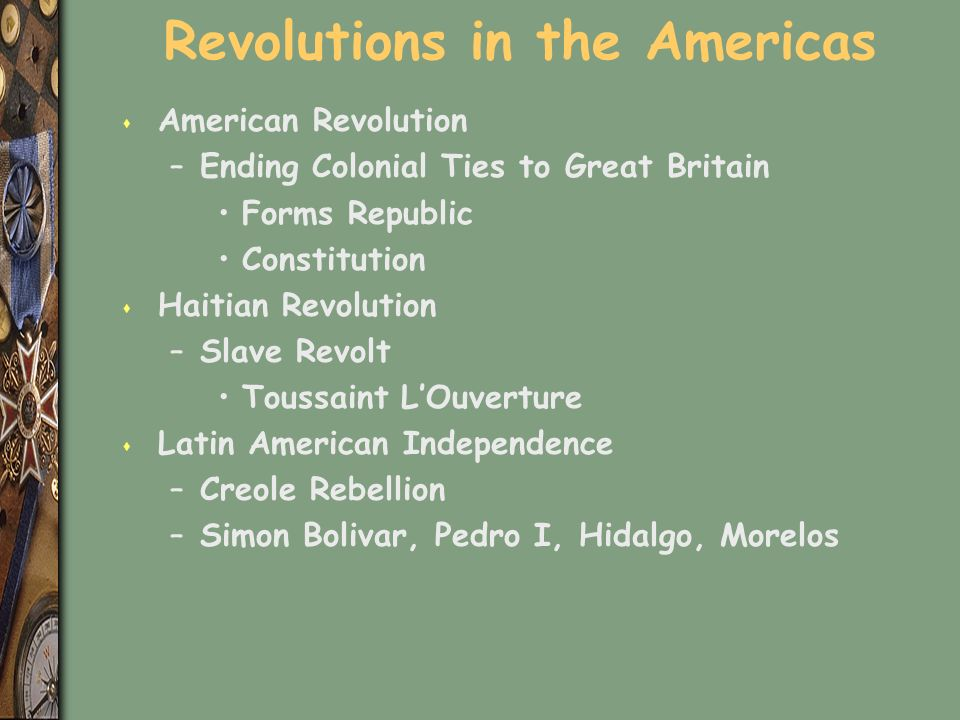 Revolutions in the Americas s American Revolution –Ending Colonial Ties to Great Britain Forms Republic Constitution s Haitian Revolution –Slave Revolt Toussaint L'Ouverture s Latin American Independence –Creole Rebellion –Simon Bolivar, Pedro I, Hidalgo, Morelos