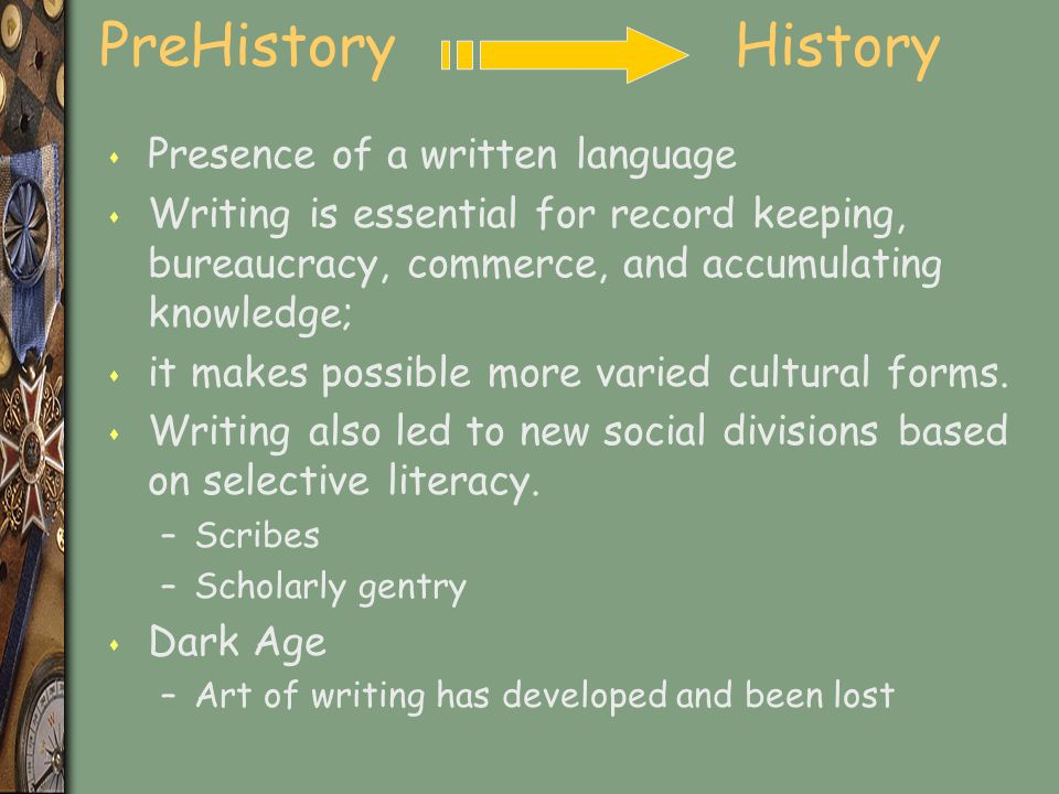 PreHistory History s Presence of a written language s Writing is essential for record keeping, bureaucracy, commerce, and accumulating knowledge; s it makes possible more varied cultural forms.