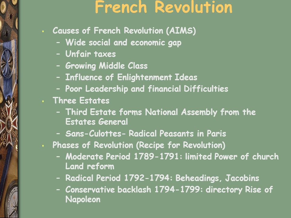 French Revolution s Causes of French Revolution (AIMS) –Wide social and economic gap –Unfair taxes –Growing Middle Class –Influence of Enlightenment Ideas –Poor Leadership and financial Difficulties s Three Estates –Third Estate forms National Assembly from the Estates General –Sans-Culottes- Radical Peasants in Paris s Phases of Revolution (Recipe for Revolution) –Moderate Period 1789-1791: limited Power of church Land reform –Radical Period 1792-1794: Beheadings, Jacobins –Conservative backlash 1794-1799: directory Rise of Napoleon