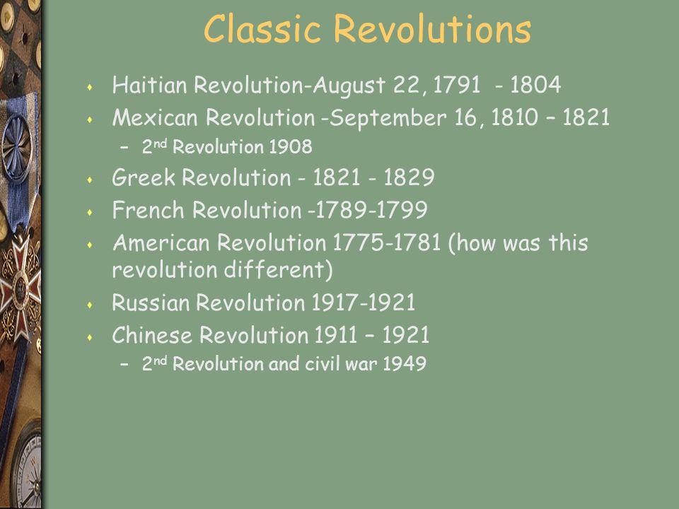 Classic Revolutions s Haitian Revolution-August 22, 1791 - 1804 s Mexican Revolution -September 16, 1810 – 1821 –2 nd Revolution 1908 s Greek Revolution - 1821 - 1829 s French Revolution -1789-1799 s American Revolution 1775-1781 (how was this revolution different) s Russian Revolution 1917-1921 s Chinese Revolution 1911 – 1921 –2 nd Revolution and civil war 1949