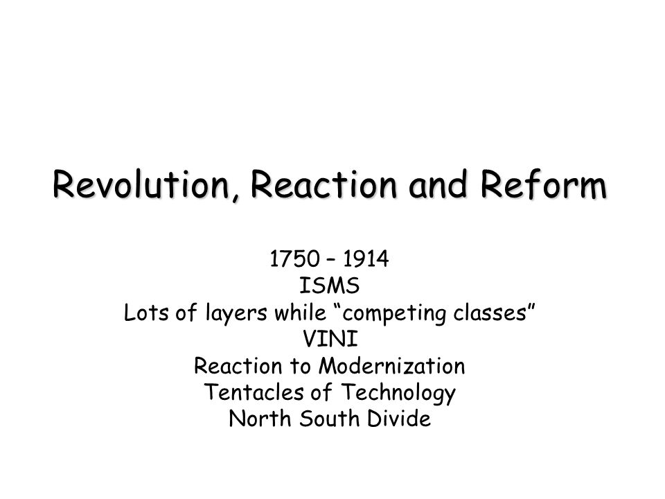 Revolution, Reaction and Reform 1750 – 1914 ISMS Lots of layers while competing classes VINI Reaction to Modernization Tentacles of Technology North South Divide