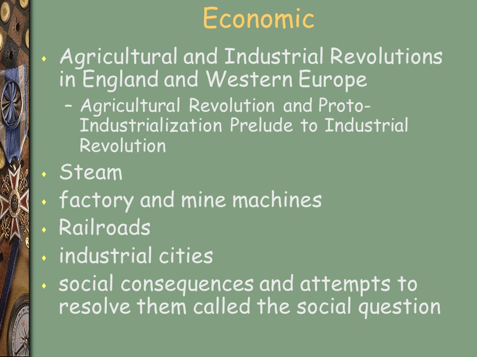 Economic s Agricultural and Industrial Revolutions in England and Western Europe –Agricultural Revolution and Proto- Industrialization Prelude to Industrial Revolution s Steam s factory and mine machines s Railroads s industrial cities s social consequences and attempts to resolve them called the social question