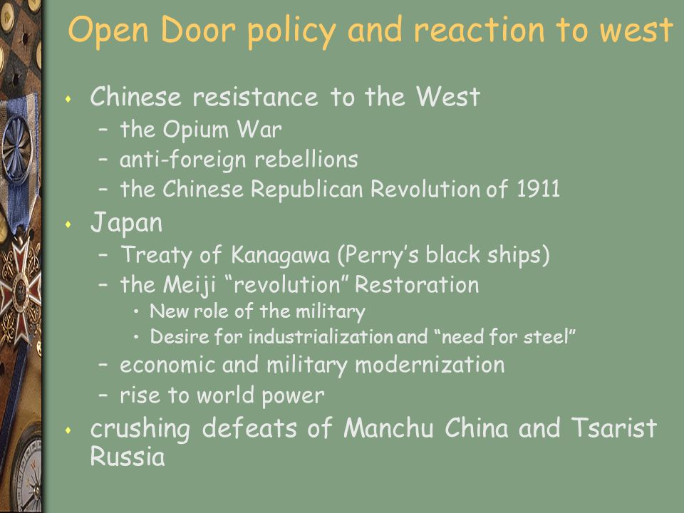 Open Door policy and reaction to west s Chinese resistance to the West –the Opium War –anti-foreign rebellions –the Chinese Republican Revolution of 1911 s Japan –Treaty of Kanagawa (Perry's black ships) –the Meiji revolution Restoration New role of the military Desire for industrialization and need for steel –economic and military modernization –rise to world power s crushing defeats of Manchu China and Tsarist Russia
