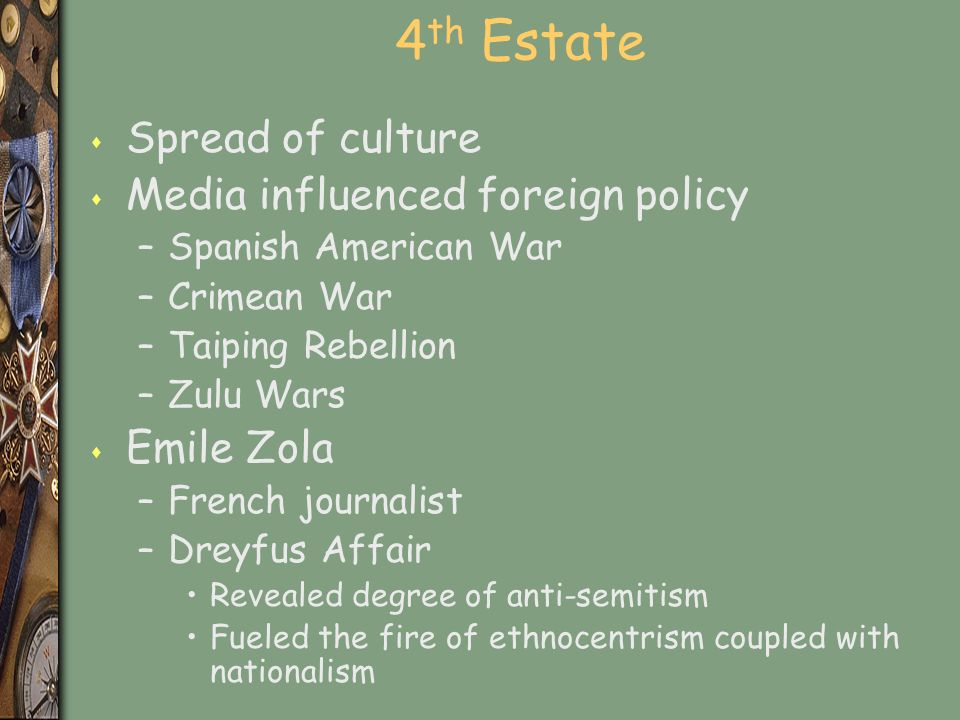 4 th Estate s Spread of culture s Media influenced foreign policy –Spanish American War –Crimean War –Taiping Rebellion –Zulu Wars s Emile Zola –French journalist –Dreyfus Affair Revealed degree of anti-semitism Fueled the fire of ethnocentrism coupled with nationalism