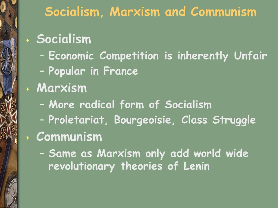 Socialism, Marxism and Communism s Socialism –Economic Competition is inherently Unfair –Popular in France s Marxism –More radical form of Socialism –Proletariat, Bourgeoisie, Class Struggle s Communism –Same as Marxism only add world wide revolutionary theories of Lenin