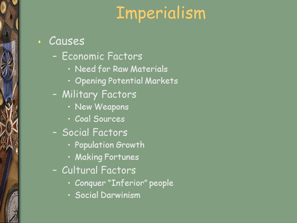 Imperialism s Causes –Economic Factors Need for Raw Materials Opening Potential Markets –Military Factors New Weapons Coal Sources –Social Factors Population Growth Making Fortunes –Cultural Factors Conquer Inferior people Social Darwinism