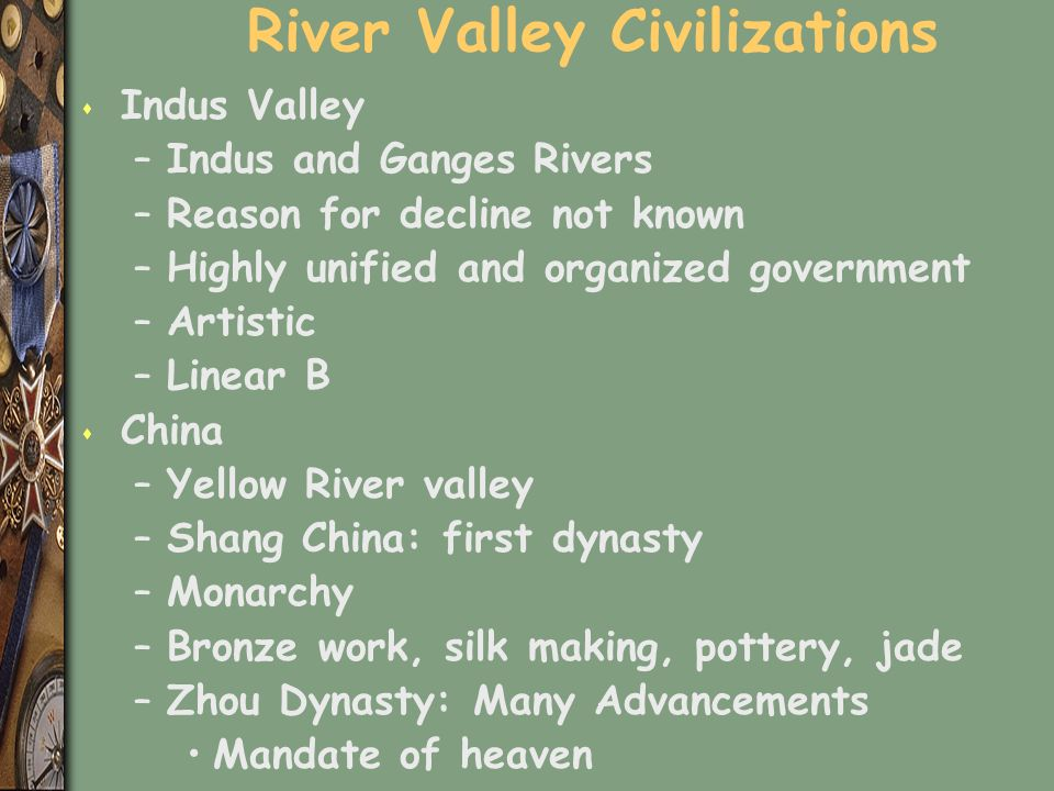 River Valley Civilizations s Indus Valley –Indus and Ganges Rivers –Reason for decline not known –Highly unified and organized government –Artistic –Linear B s China –Yellow River valley –Shang China: first dynasty –Monarchy –Bronze work, silk making, pottery, jade –Zhou Dynasty: Many Advancements Mandate of heaven