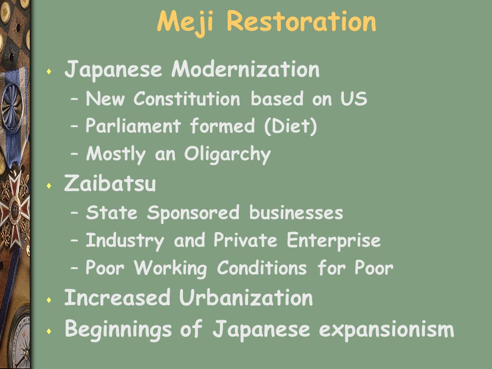 Meji Restoration s Japanese Modernization –New Constitution based on US –Parliament formed (Diet) –Mostly an Oligarchy s Zaibatsu –State Sponsored businesses –Industry and Private Enterprise –Poor Working Conditions for Poor s Increased Urbanization s Beginnings of Japanese expansionism