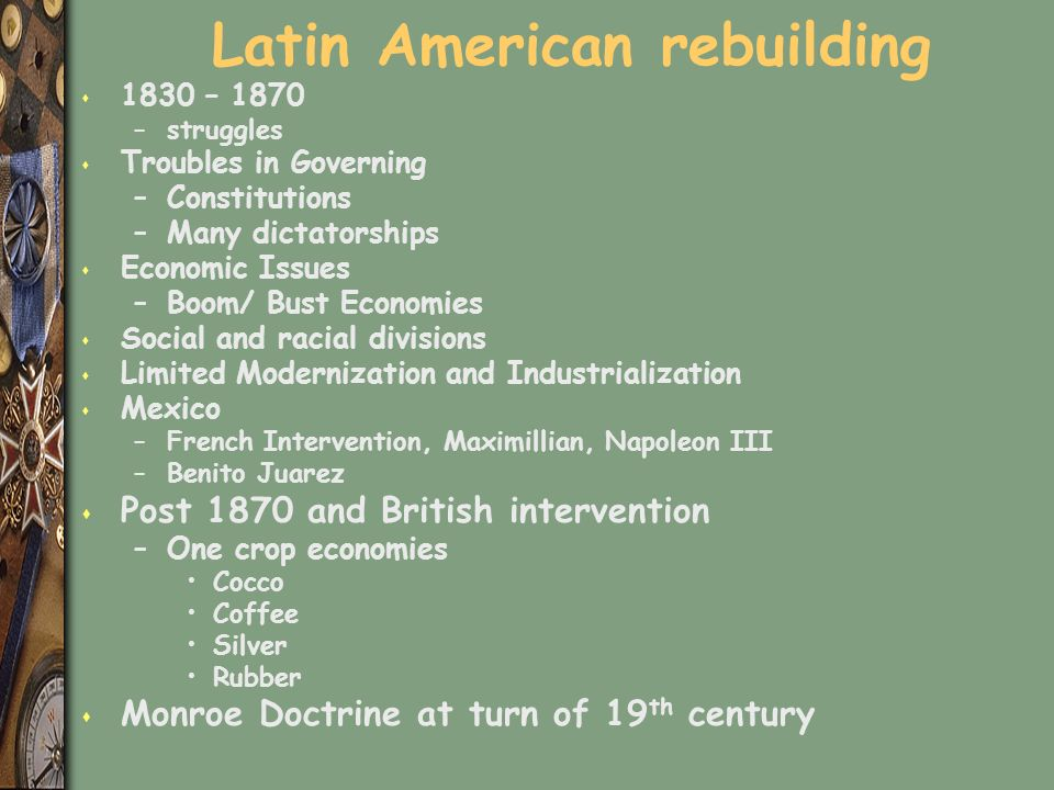 Latin American rebuilding s 1830 – 1870 –struggles s Troubles in Governing –Constitutions –Many dictatorships s Economic Issues –Boom/ Bust Economies s Social and racial divisions s Limited Modernization and Industrialization s Mexico –French Intervention, Maximillian, Napoleon III –Benito Juarez s Post 1870 and British intervention –One crop economies Cocco Coffee Silver Rubber s Monroe Doctrine at turn of 19 th century