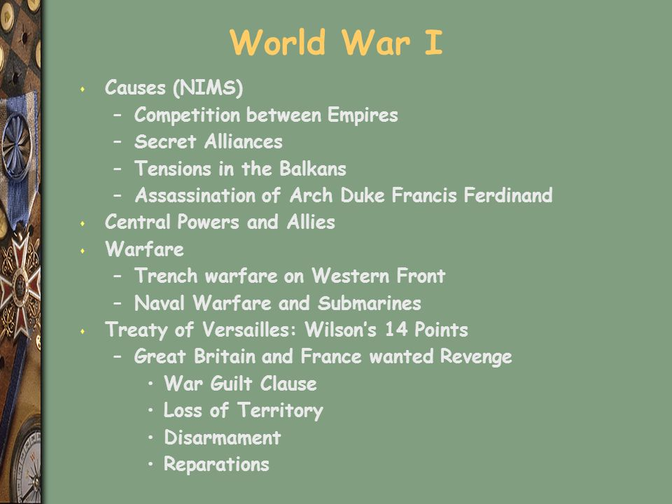 World War I s Causes (NIMS) –Competition between Empires –Secret Alliances –Tensions in the Balkans –Assassination of Arch Duke Francis Ferdinand s Central Powers and Allies s Warfare –Trench warfare on Western Front –Naval Warfare and Submarines s Treaty of Versailles: Wilson's 14 Points –Great Britain and France wanted Revenge War Guilt Clause Loss of Territory Disarmament Reparations