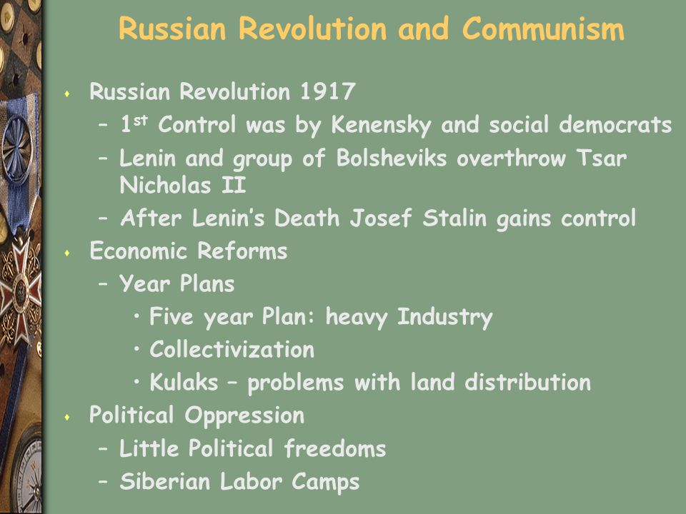 Russian Revolution and Communism s Russian Revolution 1917 –1 st Control was by Kenensky and social democrats –Lenin and group of Bolsheviks overthrow Tsar Nicholas II –After Lenin's Death Josef Stalin gains control s Economic Reforms –Year Plans Five year Plan: heavy Industry Collectivization Kulaks – problems with land distribution s Political Oppression –Little Political freedoms –Siberian Labor Camps