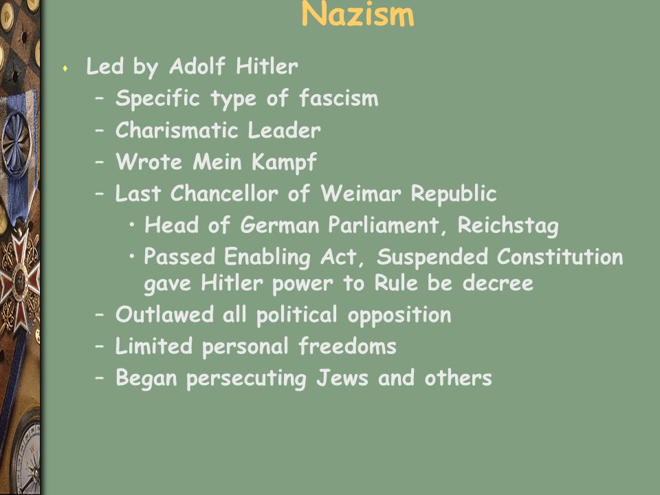 Nazism s Led by Adolf Hitler –Specific type of fascism –Charismatic Leader –Wrote Mein Kampf –Last Chancellor of Weimar Republic Head of German Parliament, Reichstag Passed Enabling Act, Suspended Constitution gave Hitler power to Rule be decree –Outlawed all political opposition –Limited personal freedoms –Began persecuting Jews and others