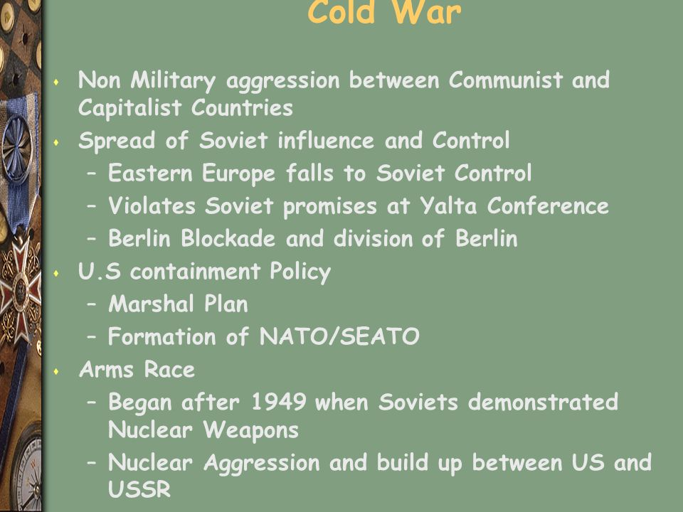 Cold War s Non Military aggression between Communist and Capitalist Countries s Spread of Soviet influence and Control –Eastern Europe falls to Soviet Control –Violates Soviet promises at Yalta Conference –Berlin Blockade and division of Berlin s U.S containment Policy –Marshal Plan –Formation of NATO/SEATO s Arms Race –Began after 1949 when Soviets demonstrated Nuclear Weapons –Nuclear Aggression and build up between US and USSR