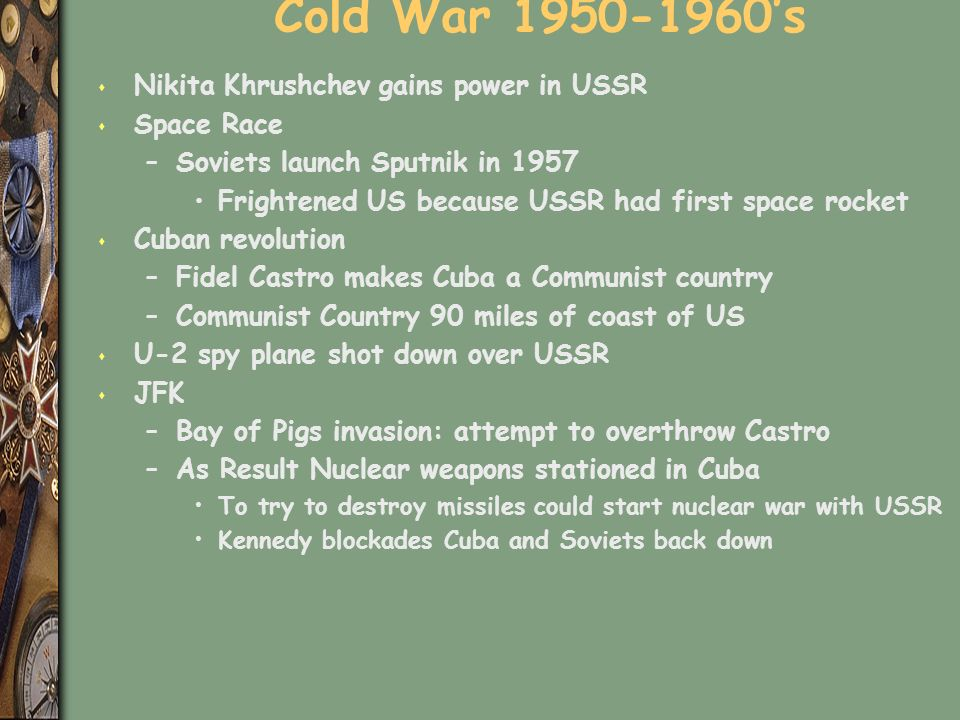 Cold War 1950-1960's s Nikita Khrushchev gains power in USSR s Space Race –Soviets launch Sputnik in 1957 Frightened US because USSR had first space rocket s Cuban revolution –Fidel Castro makes Cuba a Communist country –Communist Country 90 miles of coast of US s U-2 spy plane shot down over USSR s JFK –Bay of Pigs invasion: attempt to overthrow Castro –As Result Nuclear weapons stationed in Cuba To try to destroy missiles could start nuclear war with USSR Kennedy blockades Cuba and Soviets back down
