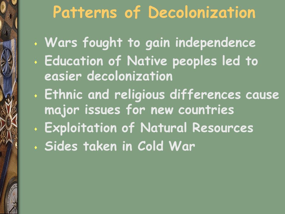 Patterns of Decolonization s Wars fought to gain independence s Education of Native peoples led to easier decolonization s Ethnic and religious differences cause major issues for new countries s Exploitation of Natural Resources s Sides taken in Cold War