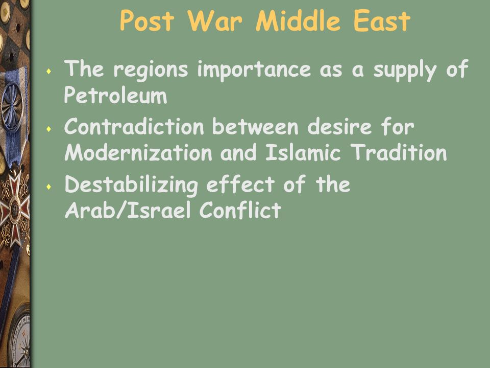 Post War Middle East s The regions importance as a supply of Petroleum s Contradiction between desire for Modernization and Islamic Tradition s Destabilizing effect of the Arab/Israel Conflict