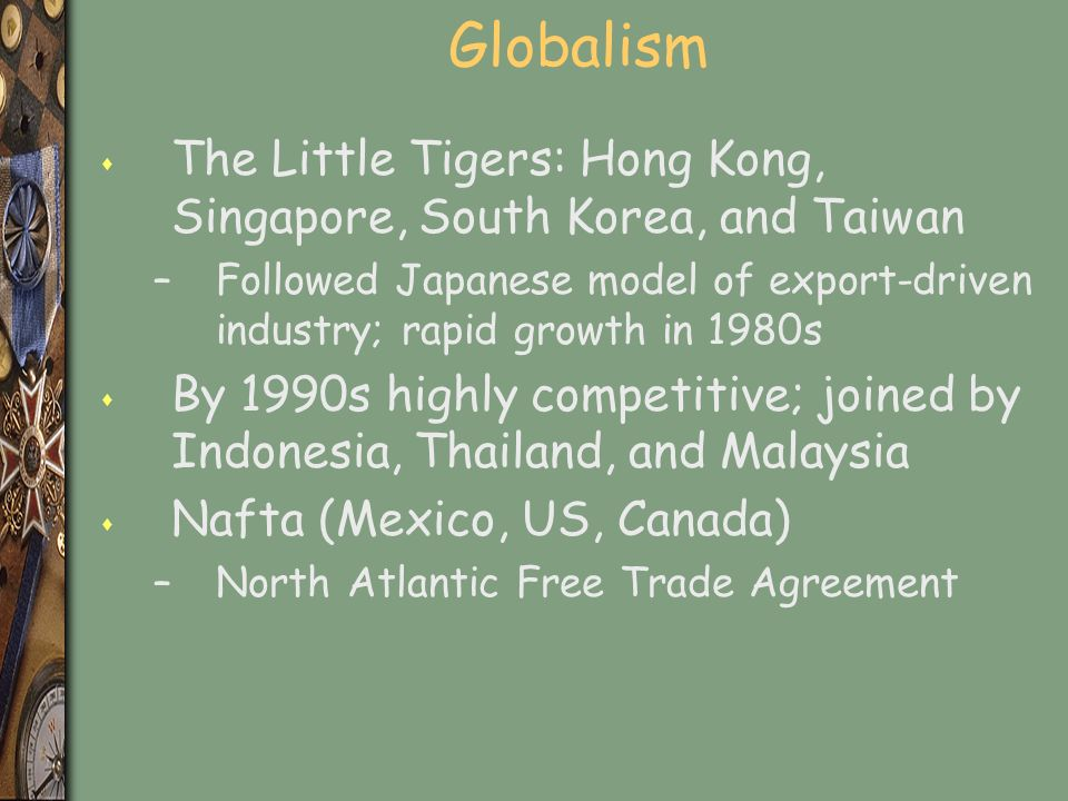 Globalism s The Little Tigers: Hong Kong, Singapore, South Korea, and Taiwan –Followed Japanese model of export-driven industry; rapid growth in 1980s s By 1990s highly competitive; joined by Indonesia, Thailand, and Malaysia s Nafta (Mexico, US, Canada) –North Atlantic Free Trade Agreement