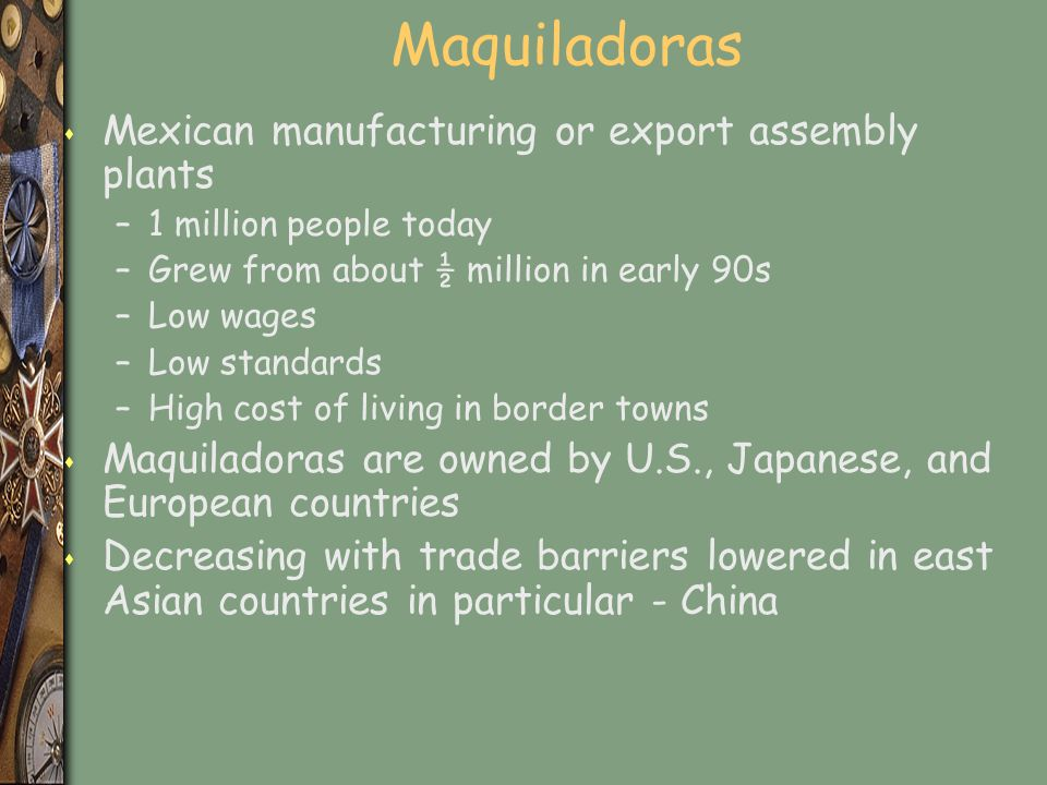 Maquiladoras s Mexican manufacturing or export assembly plants –1 million people today –Grew from about ½ million in early 90s –Low wages –Low standards –High cost of living in border towns s Maquiladoras are owned by U.S., Japanese, and European countries s Decreasing with trade barriers lowered in east Asian countries in particular - China