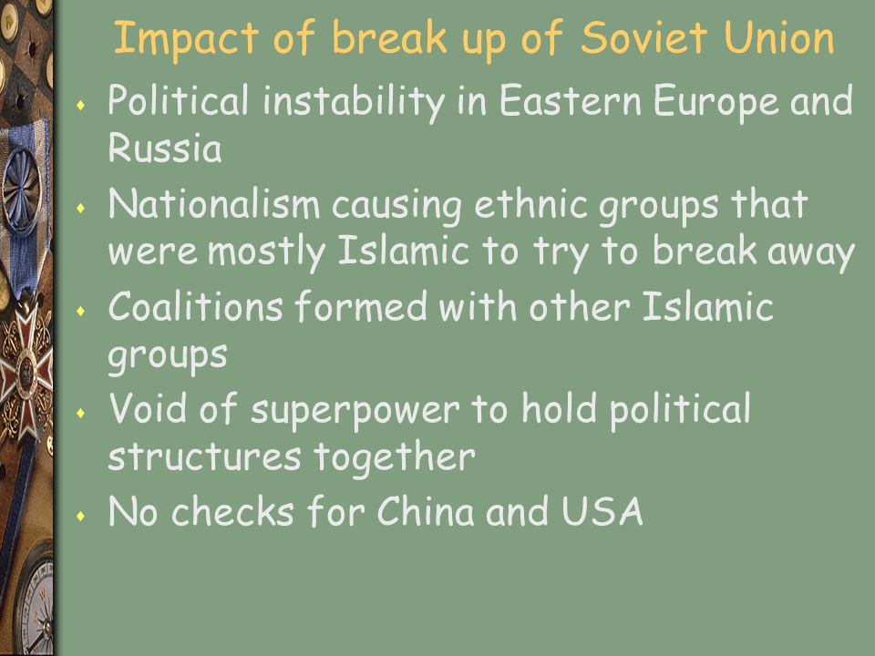 Impact of break up of Soviet Union s Political instability in Eastern Europe and Russia s Nationalism causing ethnic groups that were mostly Islamic to try to break away s Coalitions formed with other Islamic groups s Void of superpower to hold political structures together s No checks for China and USA
