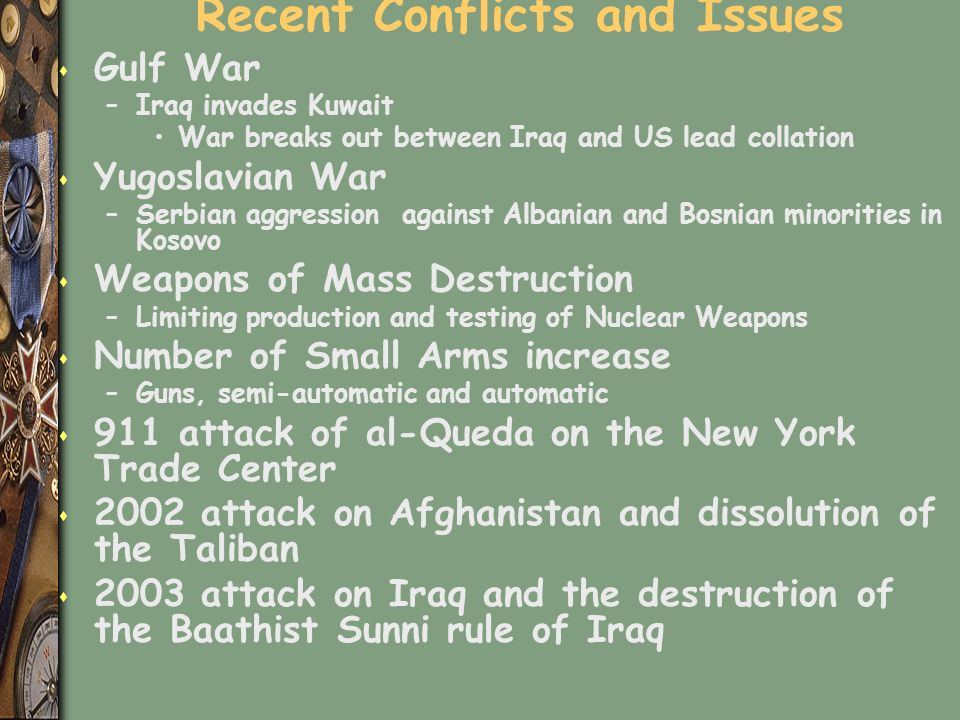 Recent Conflicts and Issues s Gulf War –Iraq invades Kuwait War breaks out between Iraq and US lead collation s Yugoslavian War –Serbian aggression against Albanian and Bosnian minorities in Kosovo s Weapons of Mass Destruction –Limiting production and testing of Nuclear Weapons s Number of Small Arms increase –Guns, semi-automatic and automatic s 911 attack of al-Queda on the New York Trade Center s 2002 attack on Afghanistan and dissolution of the Taliban s 2003 attack on Iraq and the destruction of the Baathist Sunni rule of Iraq