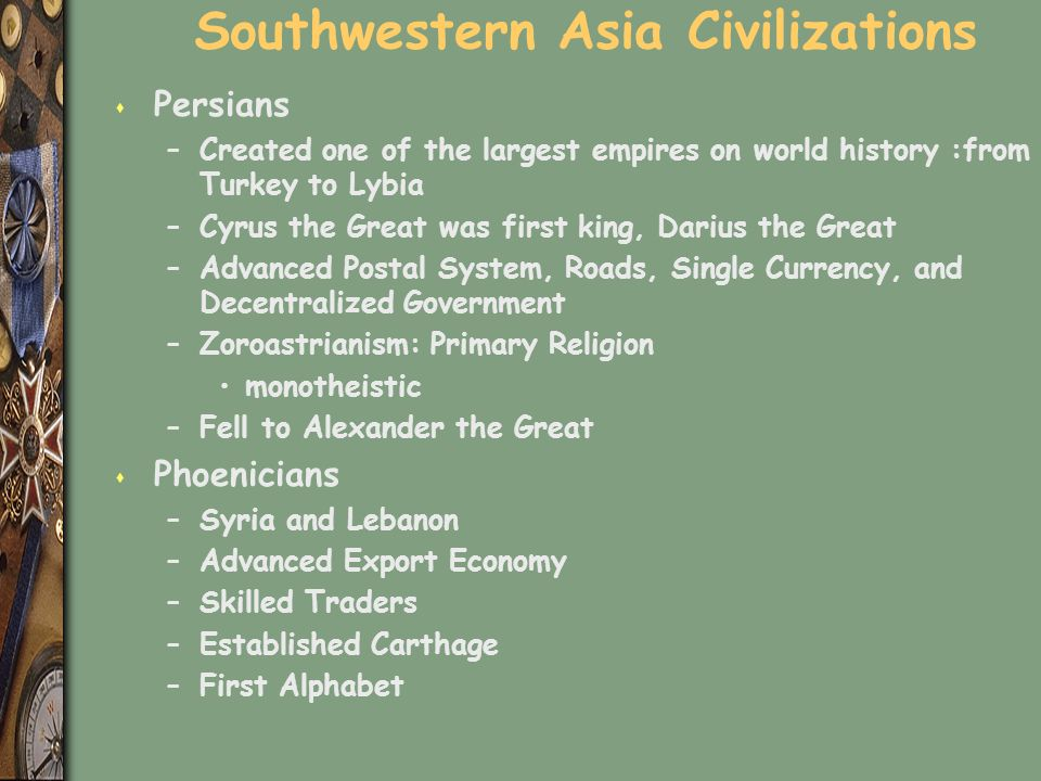 Southwestern Asia Civilizations s Persians –Created one of the largest empires on world history :from Turkey to Lybia –Cyrus the Great was first king, Darius the Great –Advanced Postal System, Roads, Single Currency, and Decentralized Government –Zoroastrianism: Primary Religion monotheistic –Fell to Alexander the Great s Phoenicians –Syria and Lebanon –Advanced Export Economy –Skilled Traders –Established Carthage –First Alphabet