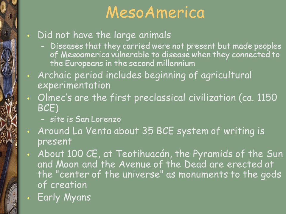 MesoAmerica s Did not have the large animals –Diseases that they carried were not present but made peoples of Mesoamerica vulnerable to disease when they connected to the Europeans in the second millennium s Archaic period includes beginning of agricultural experimentation s Olmec's are the first preclassical civilization (ca.