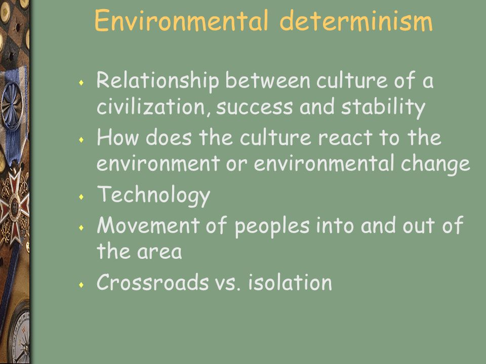 Environmental determinism s Relationship between culture of a civilization, success and stability s How does the culture react to the environment or environmental change s Technology s Movement of peoples into and out of the area s Crossroads vs.