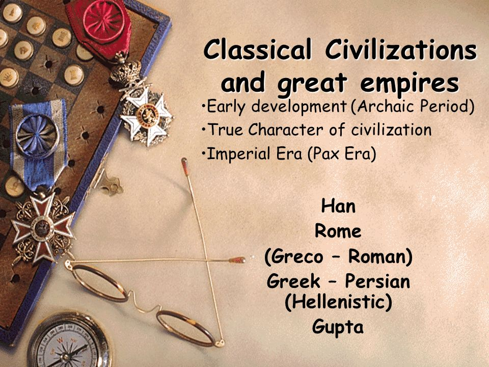 Classical Civilizations and great empires Han Rome (Greco – Roman) Greek – Persian (Hellenistic) Gupta Early development (Archaic Period) True Character of civilization Imperial Era (Pax Era)