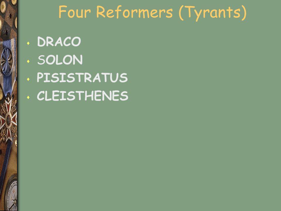 Four Reformers (Tyrants) s DRACO s SOLON s PISISTRATUS s CLEISTHENES